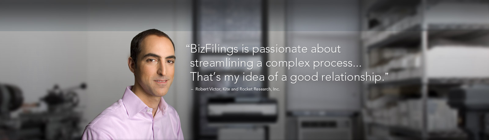 'BizFilings is passionate about streamlining a complex process... That's my idea of a good relationship' - Robert Victor, Kite and Rocket Research, Inc.