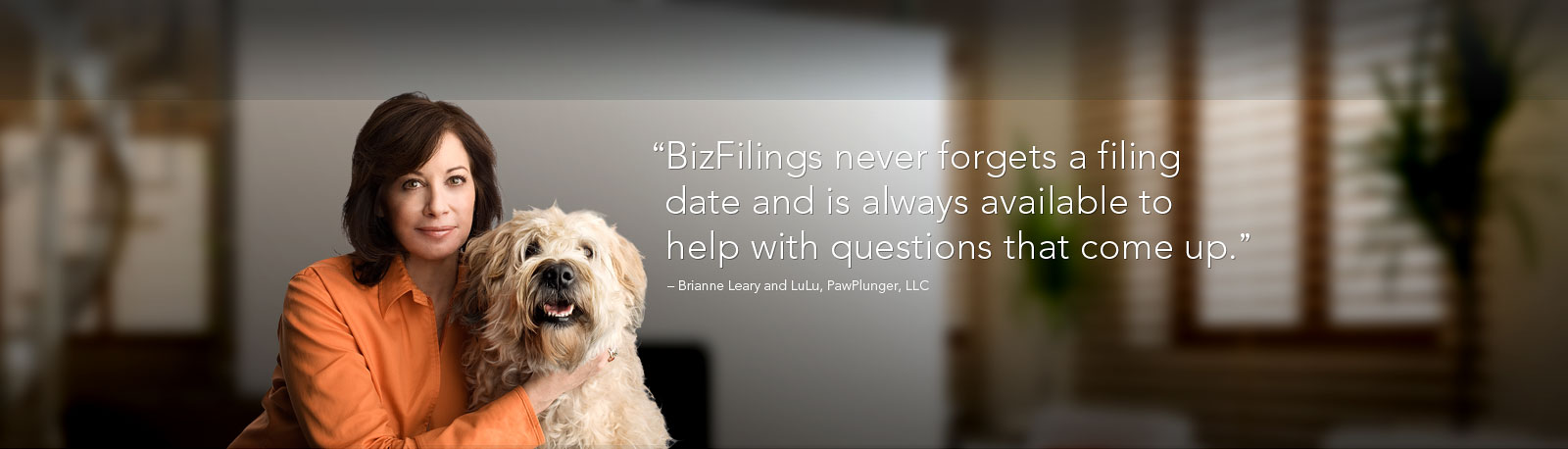 'BizFilings never forgets a filing date and is always available to help with questions that come up.' - Brianne Leary and LuLu, PawPlunger, LLC